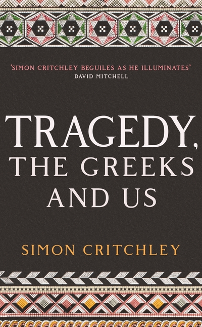 Tragedy, the Greeks and Us by Simon Critchley