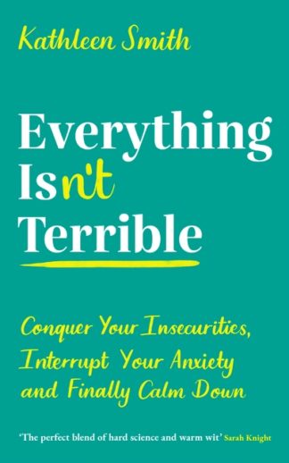 Everything Isn't Terrible: Conquer Your Insecurities, Interrupt Your Anxiety and by Kathleen Smith