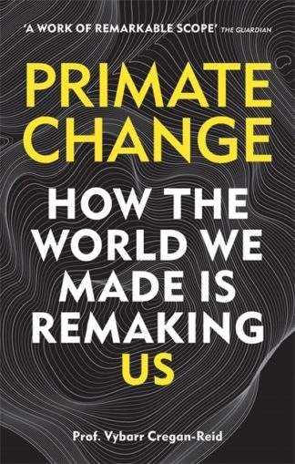 Primate Change: How the world we made is remaking us by Vybarr Cregan-Reid