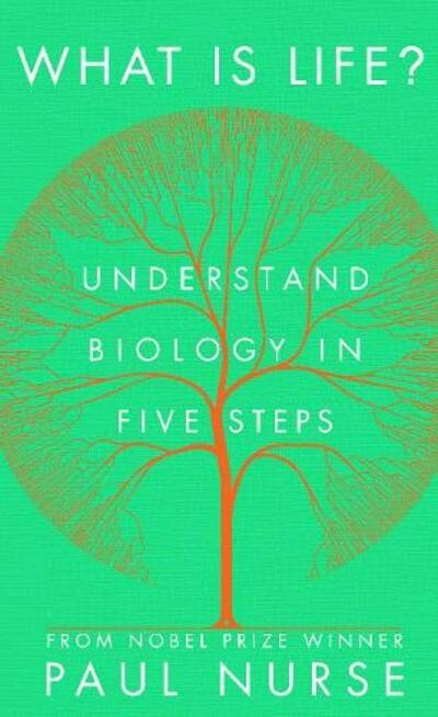 What is Life?: Understand Biology in Five Steps by Paul Nurse