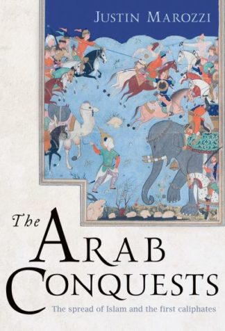 The Arab Conquests by Justin Marozzi