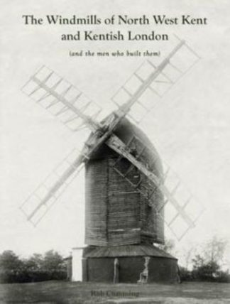 Windmills of North West Kent and Kentish London by Rob Cumming