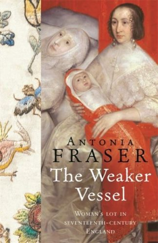 The Weaker Vessel: Woman's Lot in Seventeenth-century England by Antonia Fraser