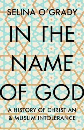 In the Name of God: A History of Christian and Muslim Intolerance by Selina O'Grady