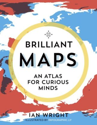 Brilliant Maps: An Atlas for Curious Minds by Ian Wright