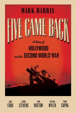 Five Came Back: Five Legendary Film Directors and the Second World War by Mark Harris