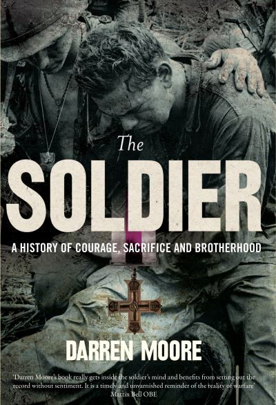 The Soldier: A History of Courage, Sacrifice and Brotherhood by Darren Moore