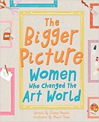 The Bigger Picture: Women Who Changed the Art World by Sophia Bennett