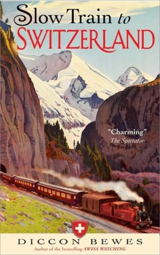 Slow Train to Switzerland: One Tour, Two Trips, 150 Years - and a World of Chang by Diccon Bewes