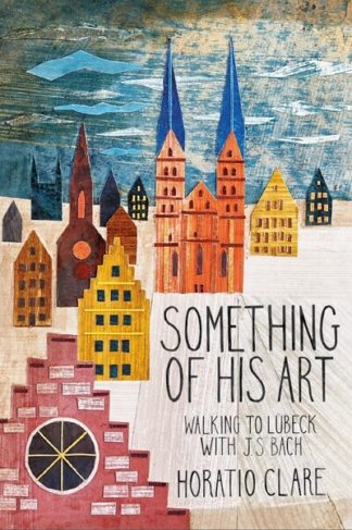 Something of his Art: Walking to Lubeck with J.S. Bach by Horatio Clare