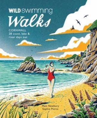 Wild Swimming Walks Cornwall: 28 coast, lake and river days out by Matt Newbury