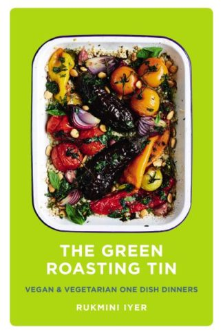 The Green Roasting Tin: Vegan and Vegetarian One Dish Dinners by Rukmini Iyer
