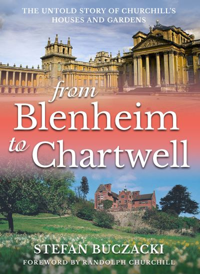 From Blenheim to Chartwell: The Untold Story of Churchill's Houses and Gardens by Stefan Buczacki
