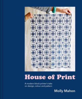House of Print: A modern printer's take on design, colour and pattern by Molly Mahon