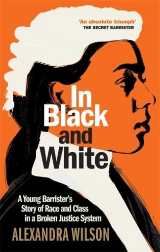 In Black and White: A Young Barrister's Story of Race and Class in a Broken Just by Alexandra Wilson