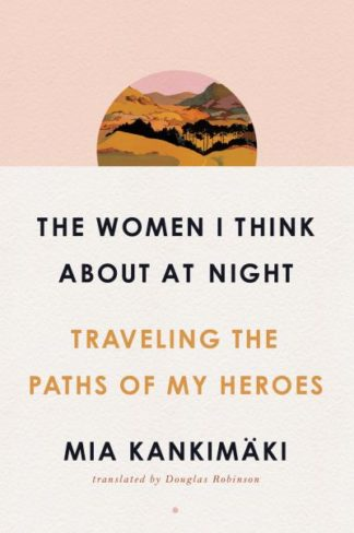 The Women I Think About at Night: Traveling the Paths of My Heroes by Mia Kankimaki