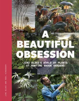 A Beautiful Obsession: Jimi Blake's World of Plants at Hunting Brook Gardens by Jimi Blake