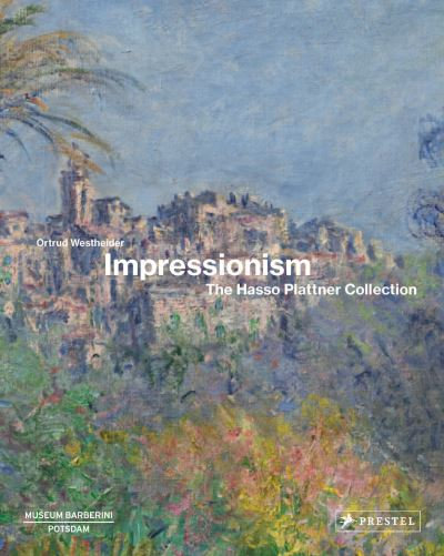 Impressionism: The Hasso Plattner Collection by Ortrud Westheider