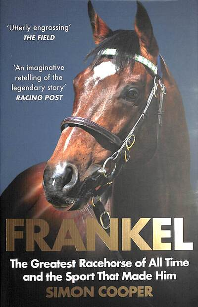 Frankel: The Greatest Racehorse of All Time and the Sport That Made Him by Simon Cooper