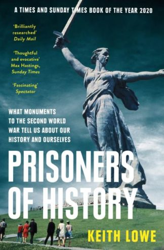 Prisoners of History: What Monuments to the Second World War Tell Us About Our H by Keith Lowe