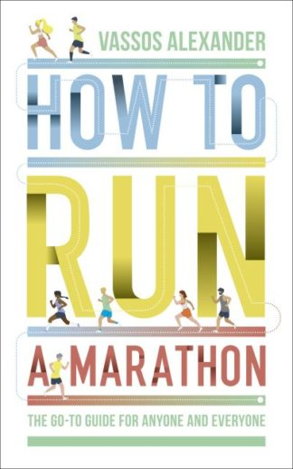 How to Run a Marathon: The Go-to Guide for Anyone and Everyone by Vassos Alexander