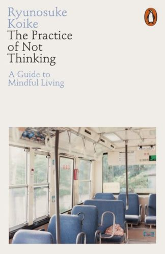 The Practice of Not Thinking: A Guide to Mindful Living by Ryunosuke Koike