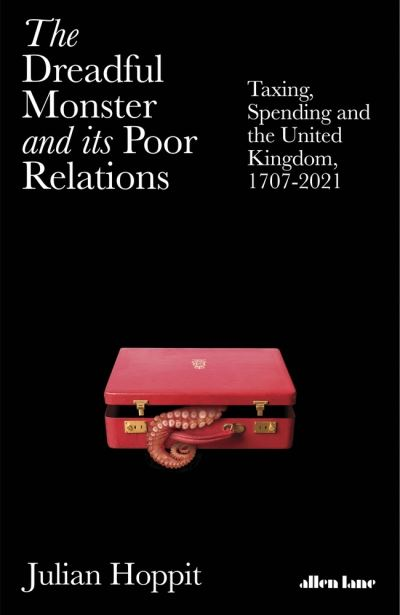 The Dreadful Monster and its Poor Relations: Taxing, Spending and the United Kin by Julian Hoppit