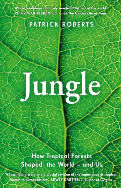 Jungle: How Tropical Forests Shaped the World - and Us by Patrick Roberts