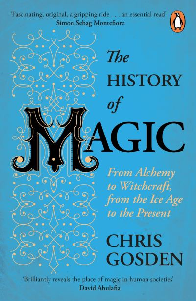 The History of Magic: From Alchemy to Witchcraft, from the Ice Age to the Presen by Chris Gosden