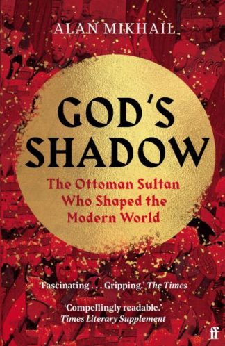 God's Shadow: The Ottoman Sultan Who Shaped the Modern World by Alan Mikhail