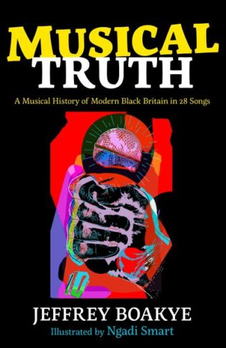Musical Truth: A Musical History of Modern Black Britain in 28 Songs by Jeffrey Boakye