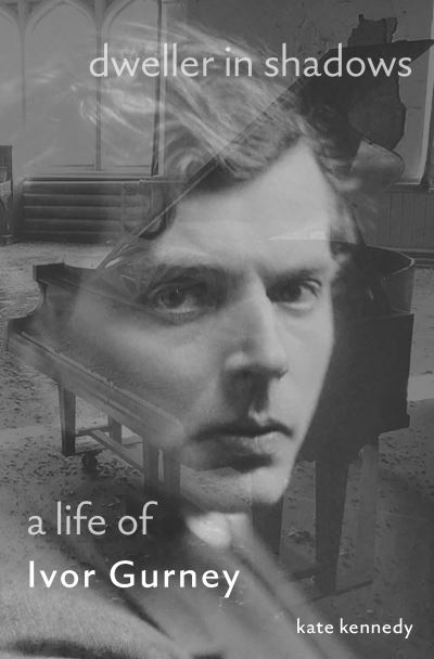 Dweller in Shadows: A Life of Ivor Gurney by Kate Kennedy