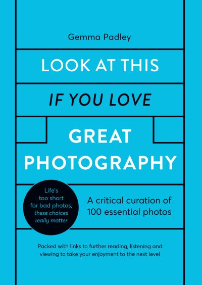 Look At This If You Love Great Photography: A critical curation off 100 essentia by Gemma Padley
