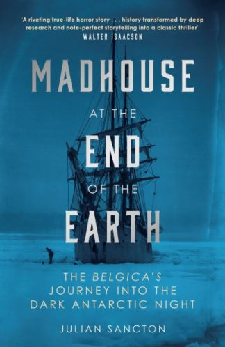Madhouse at the End of the Earth: The Belgica's Journey into the Dark Antarctic  by Julian Sancton