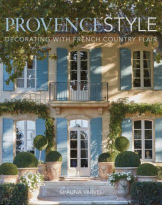 Provence Style: Decorating with French Country Flair by Shauna Varvel
