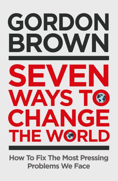 Seven Ways to Change the World: How To Fix The Most Pressing Problems We Face by Gordon Brown