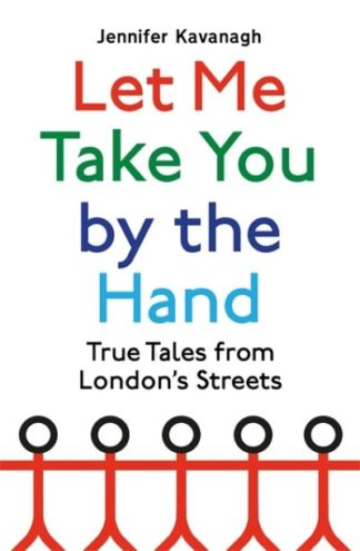 Let Me Take You by the Hand: True Tales from London's Streets by Jennifer Kavanagh