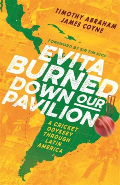 Evita Burned Down Our Pavilion: A Cricket Odyssey through Latin America by Timothy Abraham