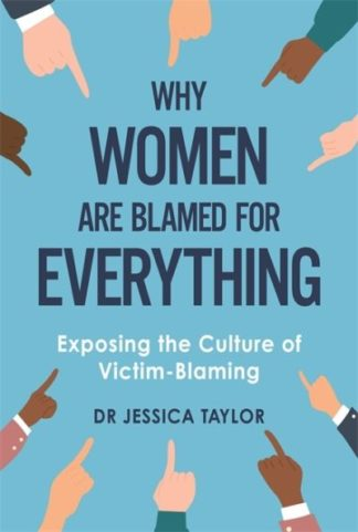 Why Women Are Blamed For Everything: Exposing the Culture of Victim-Blaming by Dr Jessica Taylor