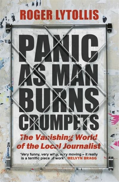 Panic as Man Burns Crumpets: The Vanishing World of the Local Journalist by Roger Lytollis