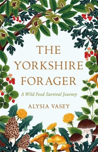 The Yorkshire Forager: A Wild Food Survival Journey by Alysia Vasey