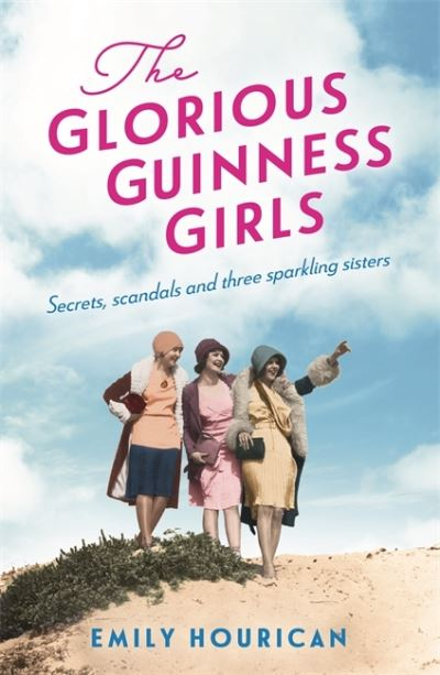 The Glorious Guinness Girls: A story of the scandals and secrets of the famous s by Emily Hourican
