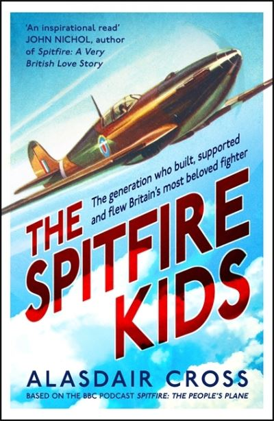 The Spitfire Kids: The generation who built, supported and flew Britain's most b by Alasdair Cross