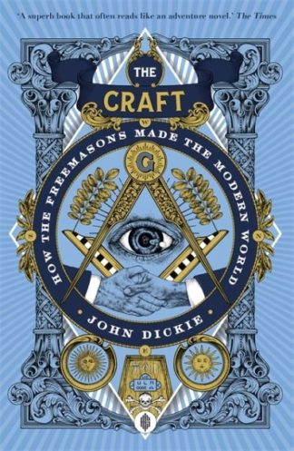 The Craft: How the Freemasons Made the Modern World by John Dickie