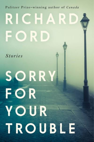 Sorry For Your Trouble by Richard Ford