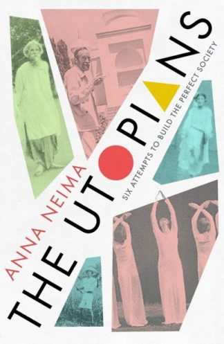 The Utopians: Six Attempts to Build the Perfect Society by Anna Neima