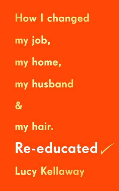 Re-educated: How I changed my job, my home, my husband and my hair by Lucy Kellaway