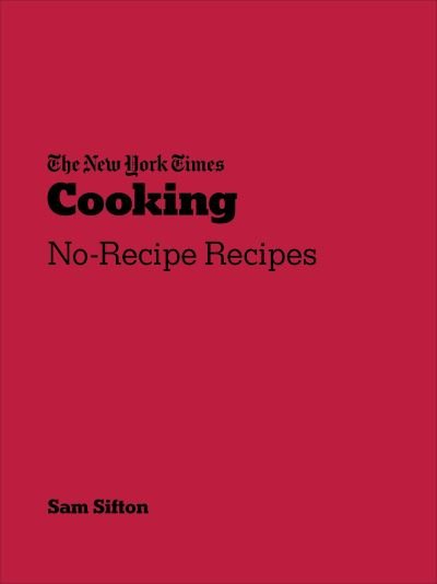 New York Times Cooking: No-Recipe Recipes by Sam Sifton