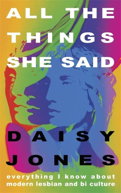 All The Things She Said: Everything I Know About Modern Lesbian and Bi Culture by Daisy Jones