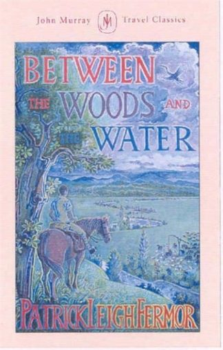 Between the Woods and the Water: On Foot to Constantinople from the Hook of Holl by Patrick Leigh Fermor